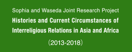 Sophia and Waseda Joint Research Prokect Histories and Current Circumstances of Interreliglous Relations in Asia and Africa